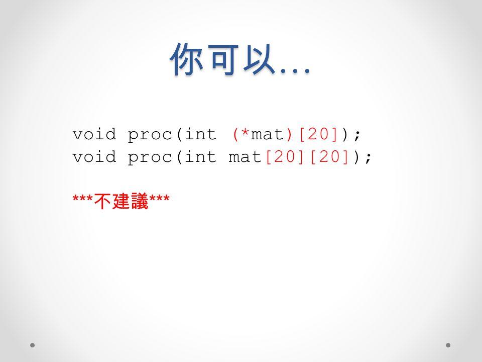 你可以… void proc(int (*mat)[20]); void proc(int mat[20][20]); ***不建議***